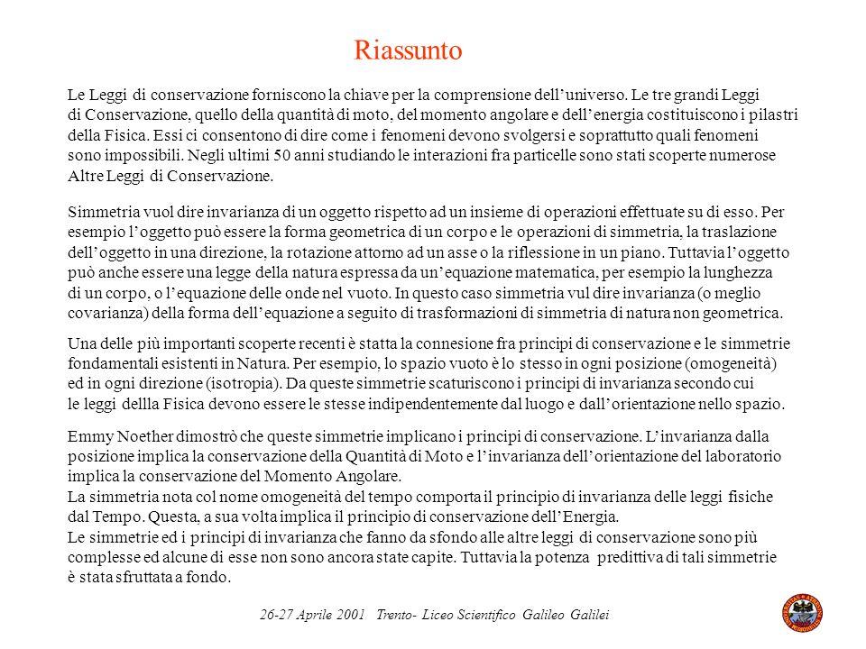 26-27 Aprile 2001 Trento- Liceo Scientifico Galileo Galilei Riassunto Le Leggi di conservazione forniscono la chiave per la comprensione delluniverso.