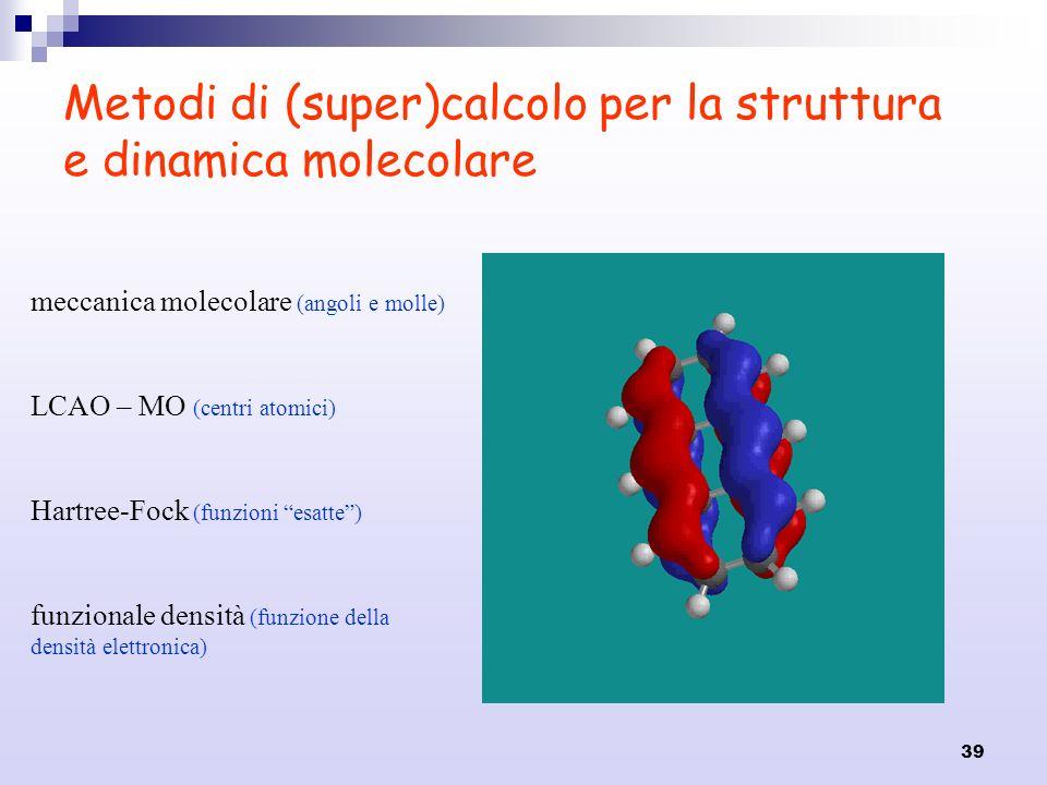39 Metodi di (super)calcolo per la struttura e dinamica molecolare meccanica molecolare (angoli e molle) LCAO – MO (centri atomici) Hartree-Fock (funz