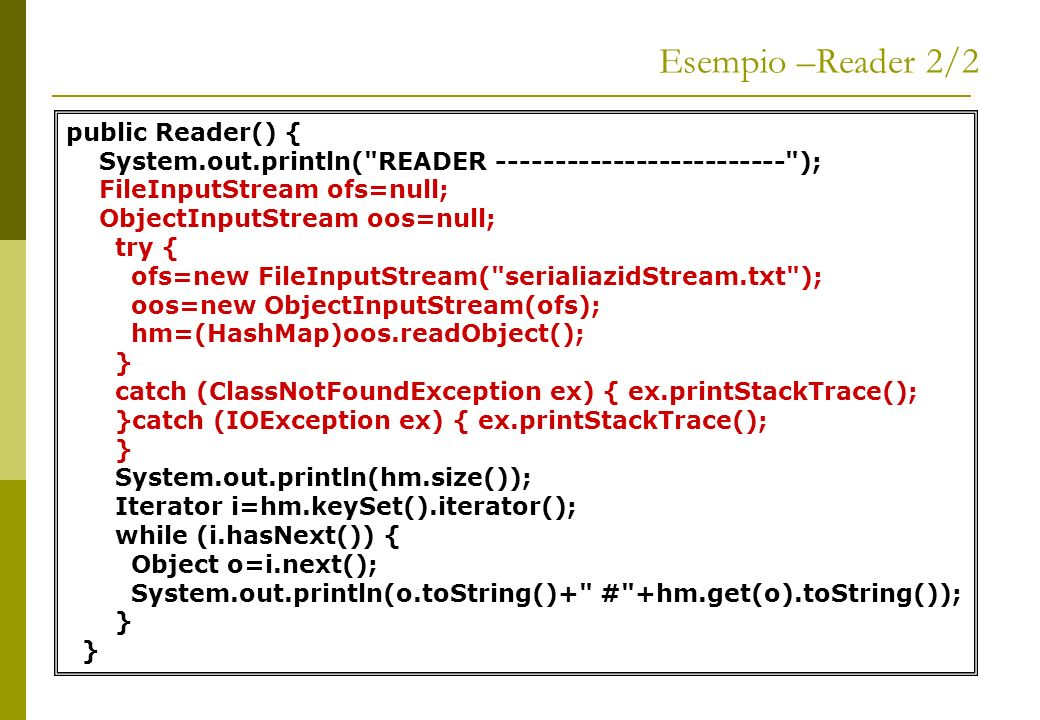 Esempio –Reader 2/2 public Reader() { System.out.println( READER ------------------------- ); FileInputStream ofs=null; ObjectInputStream oos=null; try { ofs=new FileInputStream( serialiazidStream.txt ); oos=new ObjectInputStream(ofs); hm=(HashMap)oos.readObject(); } catch (ClassNotFoundException ex) { ex.printStackTrace(); }catch (IOException ex) { ex.printStackTrace(); } System.out.println(hm.size()); Iterator i=hm.keySet().iterator(); while (i.hasNext()) { Object o=i.next(); System.out.println(o.toString()+ # +hm.get(o).toString()); }