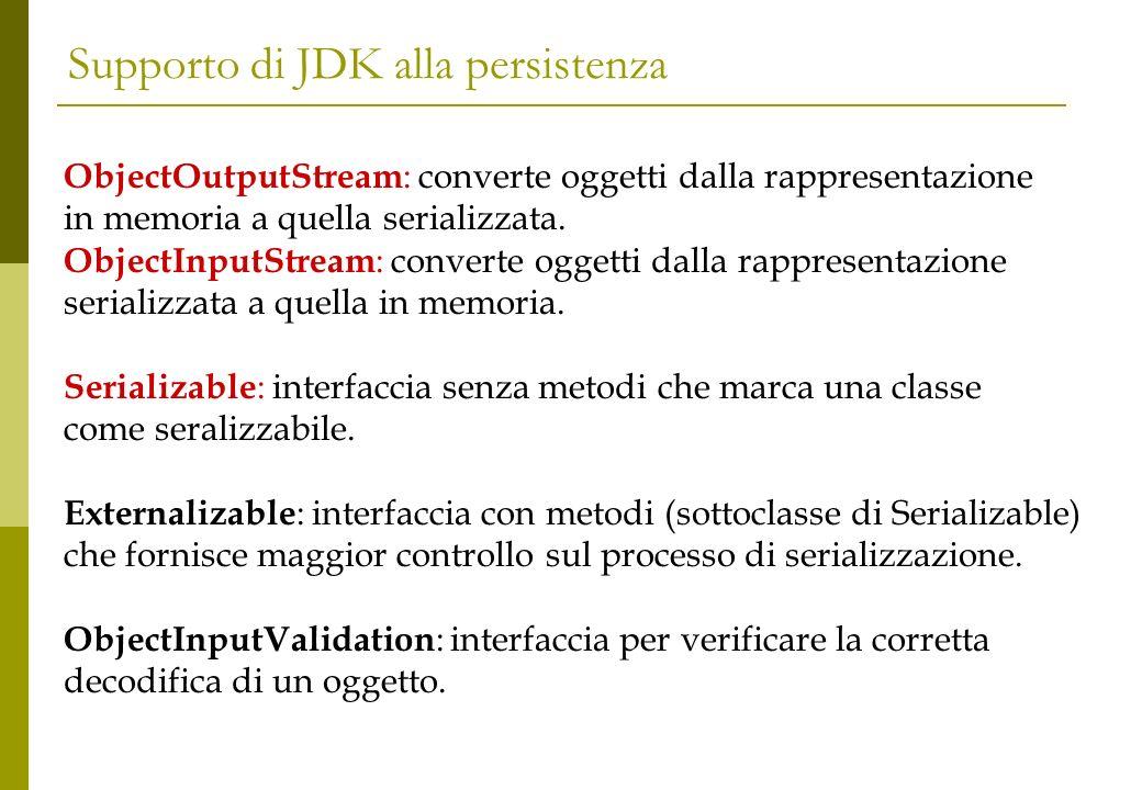 Supporto di JDK alla persistenza ObjectOutputStream : converte oggetti dalla rappresentazione in memoria a quella serializzata.