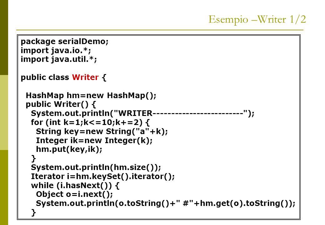 Esempio –Writer 2/2 FileOutputStream ofs=null; ObjectOutputStream oos=null; try { ofs=new FileOutputStream( serialiazidStream.txt ); oos=new ObjectOutputStream(ofs); oos.writeObject(hm); } catch (IOException ex) { ex.printStackTrace(); } //--------------------------------------------- public static void main(String[] args) { Writer writer = new Writer(); }