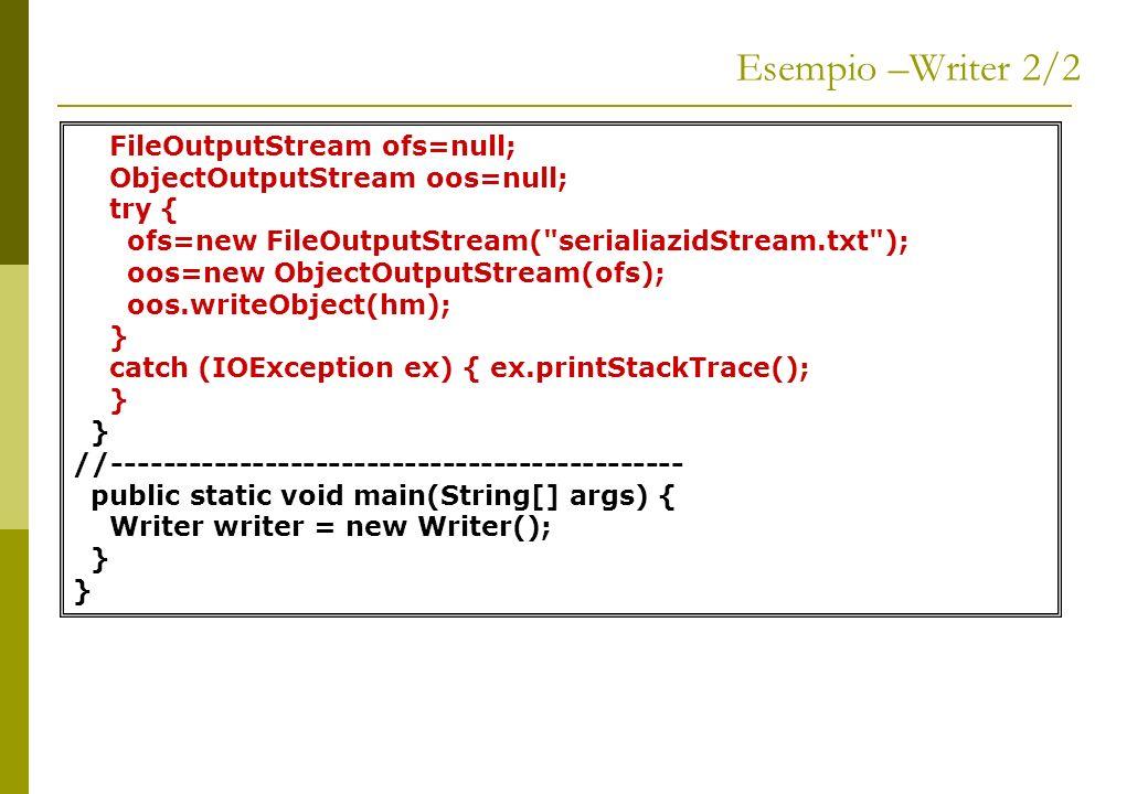 Esempio –Reader 1/2 package serialDemo; import java.io.*; import java.util.*; public class Reader { HashMap hm=null; //------------------------------------------ public static void main(String[] args) { Reader reader = new Reader(); }