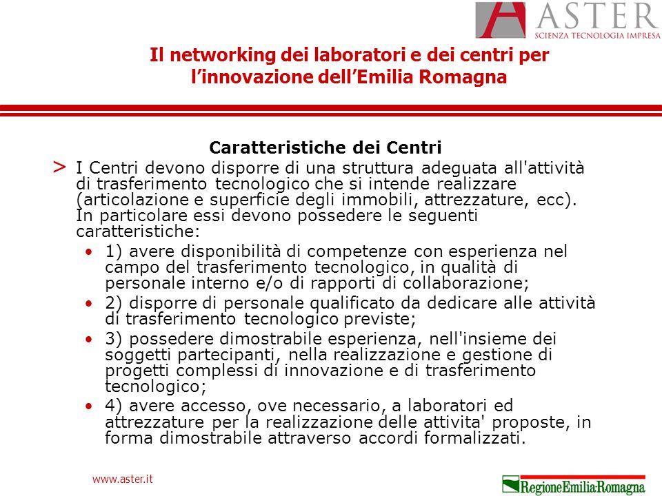Il networking dei laboratori e dei centri per linnovazione dellEmilia Romagna www.aster.it Caratteristiche dei Centri > I Centri devono disporre di una struttura adeguata all attività di trasferimento tecnologico che si intende realizzare (articolazione e superficie degli immobili, attrezzature, ecc).