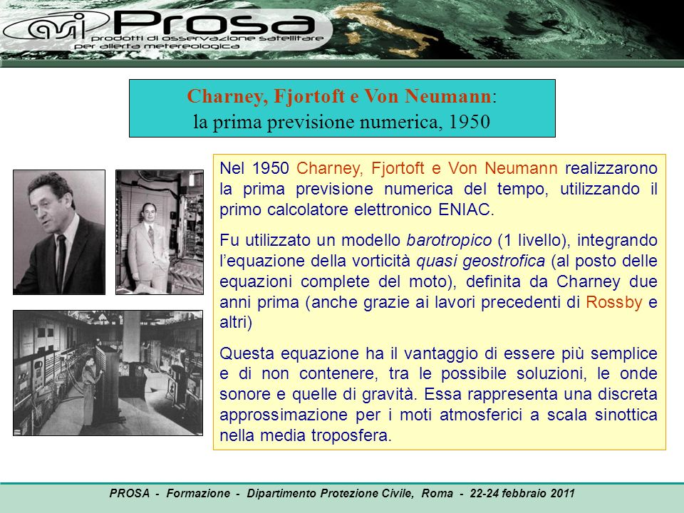 OUTPUT PROSA - Formazione - Dipartimento Protezione Civile, Roma - 22-24 febbraio 2011 Nel 1950 Charney, Fjortoft e Von Neumann realizzarono la prima
