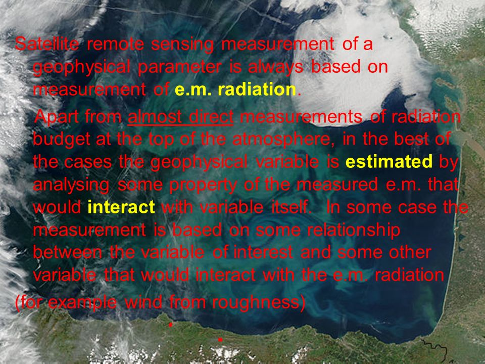 Satellite remote sensing measurement of a geophysical parameter is always based on measurement of e.m. radiation. Apart from almost direct measurement