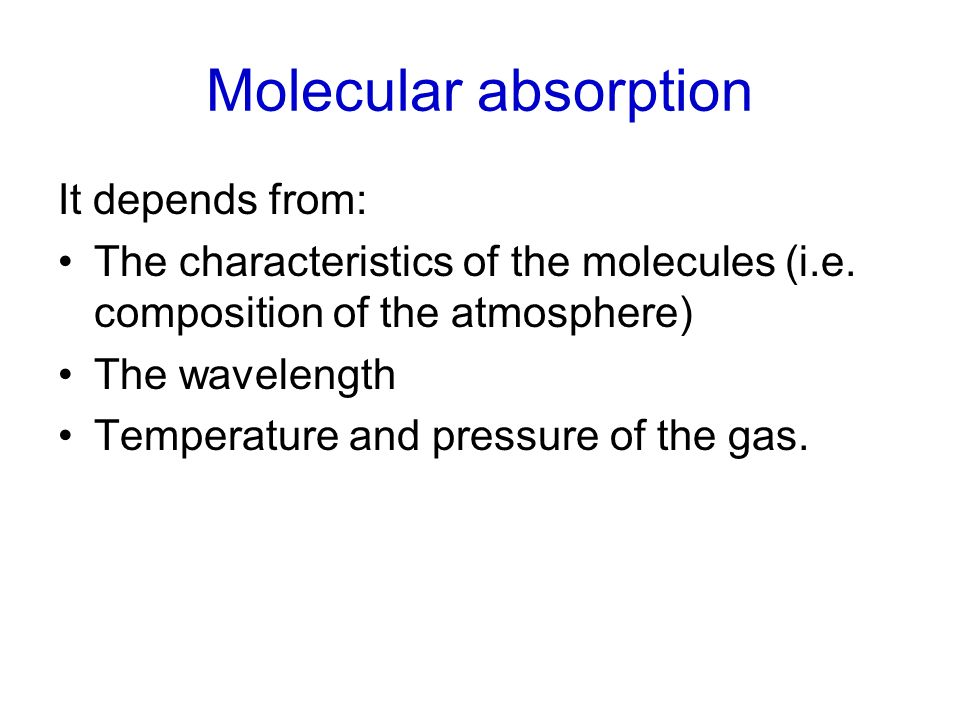 Molecular absorption It depends from: The characteristics of the molecules (i.e. composition of the atmosphere) The wavelength Temperature and pressur