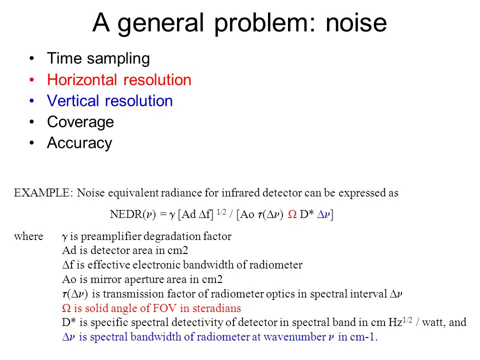 A general problem: noise Time sampling Horizontal resolution Vertical resolution Coverage Accuracy EXAMPLE: Noise equivalent radiance for infrared det