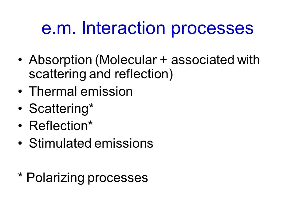 e.m. Interaction processes Absorption (Molecular + associated with scattering and reflection) Thermal emission Scattering* Reflection* Stimulated emis