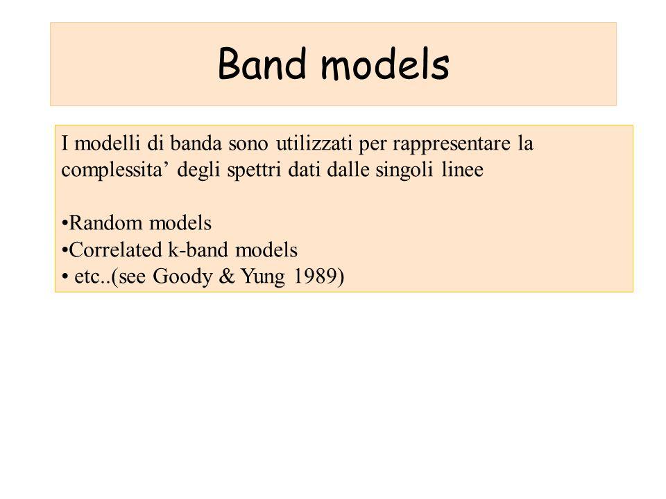Band models I modelli di banda sono utilizzati per rappresentare la complessita degli spettri dati dalle singoli linee Random models Correlated k-band models etc..(see Goody & Yung 1989)