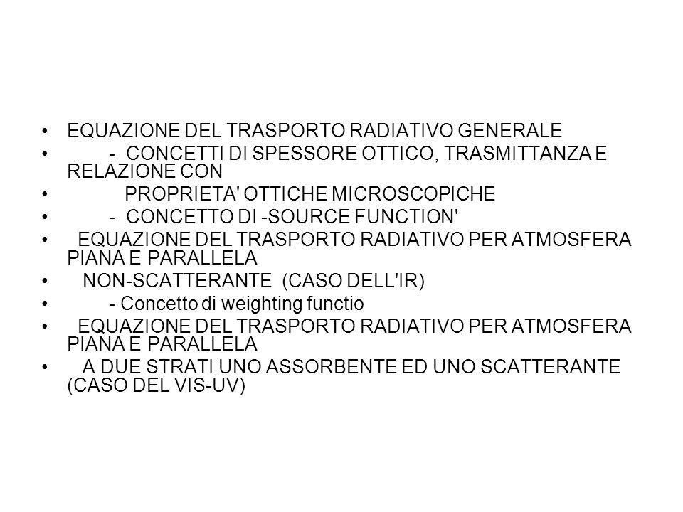 EQUAZIONE DEL TRASPORTO RADIATIVO GENERALE - CONCETTI DI SPESSORE OTTICO, TRASMITTANZA E RELAZIONE CON PROPRIETA OTTICHE MICROSCOPICHE - CONCETTO DI -SOURCE FUNCTION EQUAZIONE DEL TRASPORTO RADIATIVO PER ATMOSFERA PIANA E PARALLELA NON-SCATTERANTE (CASO DELL IR) - Concetto di weighting functio EQUAZIONE DEL TRASPORTO RADIATIVO PER ATMOSFERA PIANA E PARALLELA A DUE STRATI UNO ASSORBENTE ED UNO SCATTERANTE (CASO DEL VIS-UV)