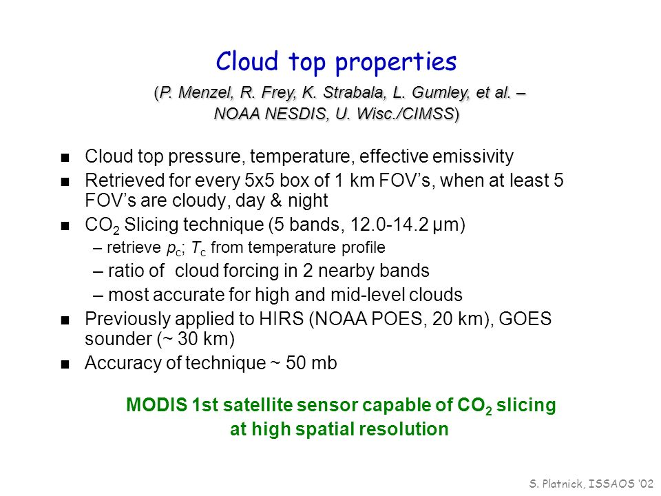 Cloud top pressure, temperature, effective emissivity Retrieved for every 5x5 box of 1 km FOVs, when at least 5 FOVs are cloudy, day & night CO 2 Slicing technique (5 bands, 12.0-14.2 µm) – retrieve p c ; T c from temperature profile – ratio of cloud forcing in 2 nearby bands – most accurate for high and mid-level clouds Previously applied to HIRS (NOAA POES, 20 km), GOES sounder (~ 30 km) Accuracy of technique ~ 50 mb MODIS 1st satellite sensor capable of CO 2 slicing at high spatial resolution (P.