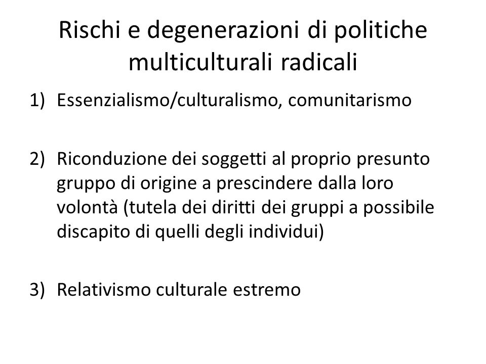 Rischi e degenerazioni di politiche multiculturali radicali 1)Essenzialismo/culturalismo, comunitarismo 2)Riconduzione dei soggetti al proprio presunt