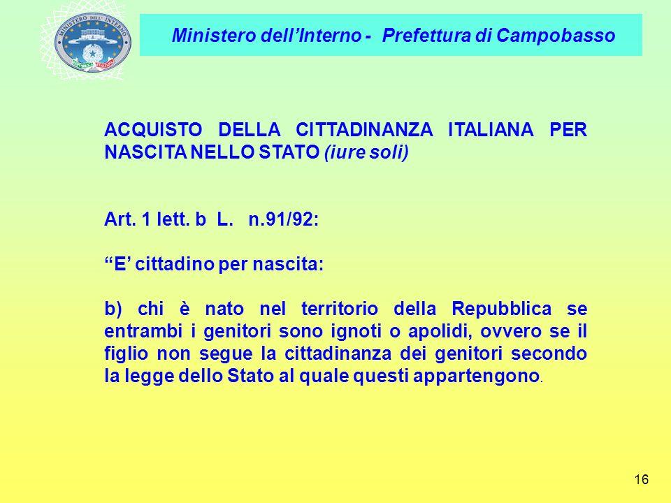 Ministero dellInterno - Prefettura di Campobasso 16 ACQUISTO DELLA CITTADINANZA ITALIANA PER NASCITA NELLO STATO (iure soli) Art. 1 lett. b L. n.91/92