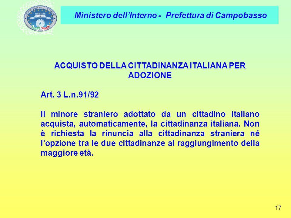 Ministero dellInterno - Prefettura di Campobasso 17 ACQUISTO DELLA CITTADINANZA ITALIANA PER ADOZIONE Art. 3 L.n.91/92 Il minore straniero adottato da