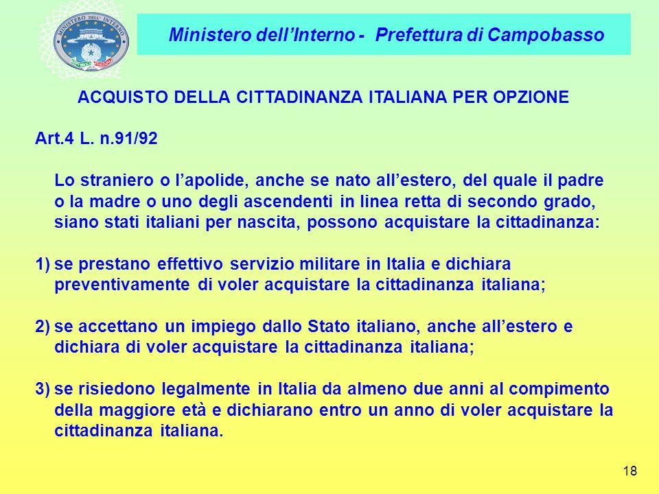 Ministero dellInterno - Prefettura di Campobasso 18 ACQUISTO DELLA CITTADINANZA ITALIANA PER OPZIONE Art.4 L. n.91/92 Lo straniero o lapolide, anche s