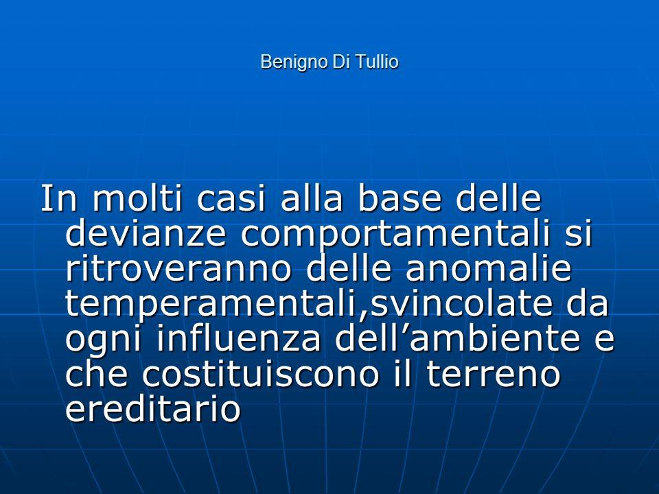 Benigno Di Tullio In molti casi alla base delle devianze comportamentali si ritroveranno delle anomalie temperamentali,svincolate da ogni influenza de