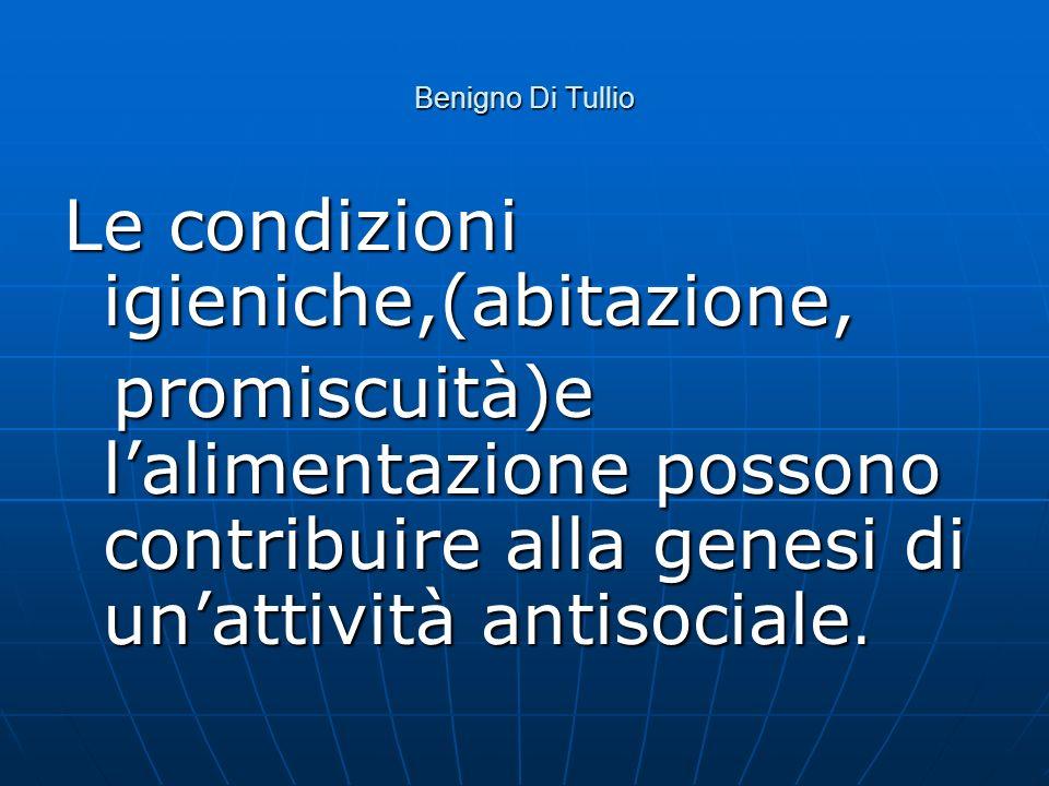 Benigno Di Tullio Le condizioni igieniche,(abitazione, promiscuità)e lalimentazione possono contribuire alla genesi di unattività antisociale. promisc
