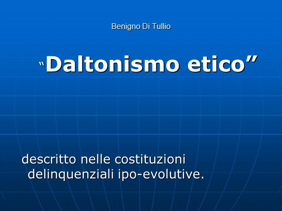 Benigno Di Tullio Daltonismo etico Daltonismo etico descritto nelle costituzioni delinquenziali ipo-evolutive. descritto nelle costituzioni delinquenz