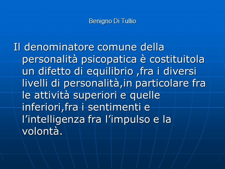 Benigno Di Tullio Il denominatore comune della personalità psicopatica è costituitola un difetto di equilibrio,fra i diversi livelli di personalità,in