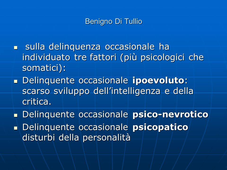 Benigno Di Tullio sulla delinquenza occasionale ha individuato tre fattori (più psicologici che somatici): sulla delinquenza occasionale ha individuat