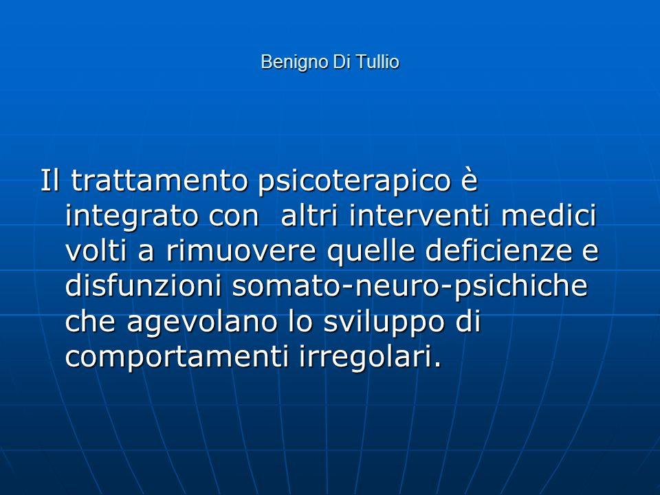 Benigno Di Tullio Il trattamento psicoterapico è integrato con altri interventi medici volti a rimuovere quelle deficienze e disfunzioni somato-neuro-