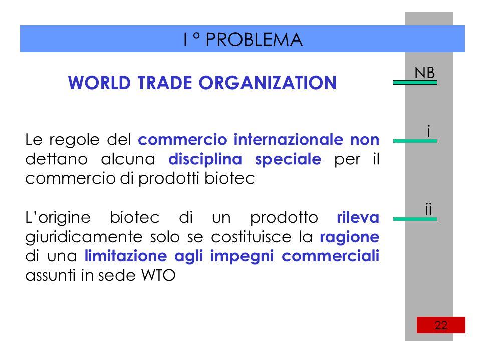 I ° PROBLEMA 22 WORLD TRADE ORGANIZATION NB Le regole del commercio internazionale non dettano alcuna disciplina speciale per il commercio di prodotti biotec Lorigine biotec di un prodotto rileva giuridicamente solo se costituisce la ragione di una limitazione agli impegni commerciali assunti in sede WTO i ii