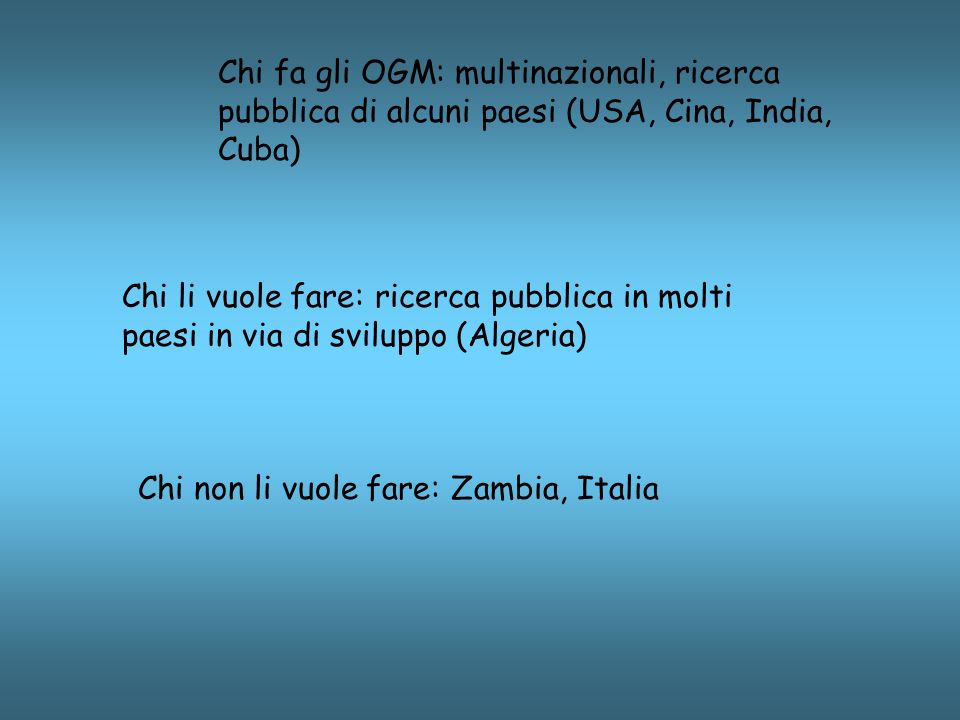 Chi fa gli OGM: multinazionali, ricerca pubblica di alcuni paesi (USA, Cina, India, Cuba) Chi li vuole fare: ricerca pubblica in molti paesi in via di