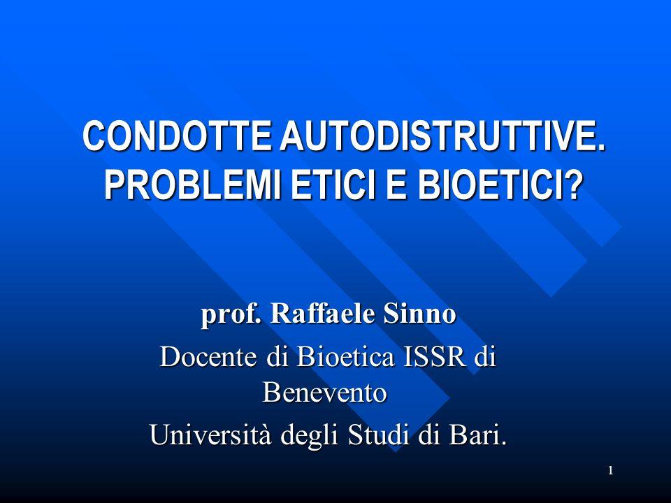 1 CONDOTTE AUTODISTRUTTIVE. PROBLEMI ETICI E BIOETICI? prof. Raffaele Sinno prof. Raffaele Sinno Docente di Bioetica ISSR di Benevento Docente di Bioe