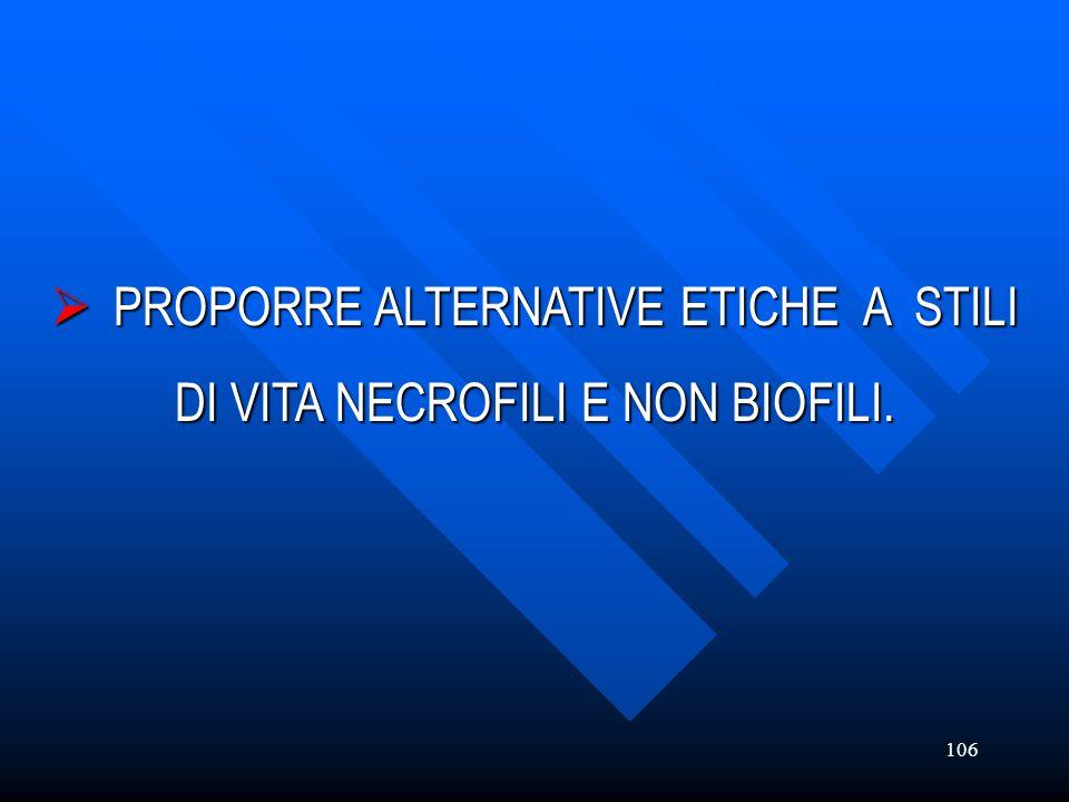 106 PROPORRE ALTERNATIVE ETICHE A STILI PROPORRE ALTERNATIVE ETICHE A STILI DI VITA NECROFILI E NON BIOFILI.