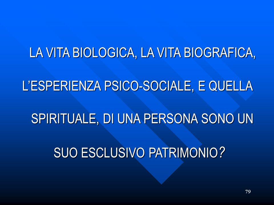 79 LA VITA BIOLOGICA, LA VITA BIOGRAFICA, LA VITA BIOLOGICA, LA VITA BIOGRAFICA, LESPERIENZA PSICO-SOCIALE, E QUELLA SPIRITUALE, DI UNA PERSONA SONO U