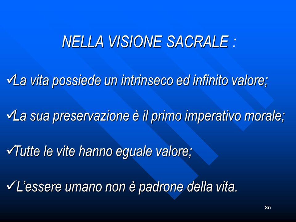 86 NELLA VISIONE SACRALE SACRALE : La La vita possiede un intrinseco ed infinito valore; sua preservazione è il primo imperativo morale; Tutte Tutte l