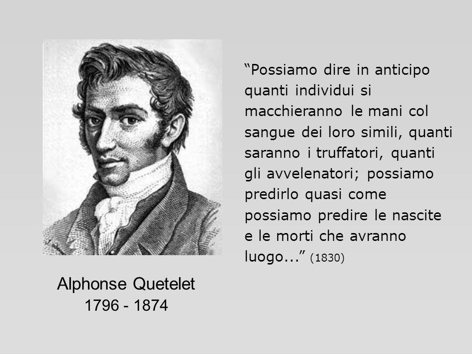 Alphonse Quetelet 1796 - 1874 Possiamo dire in anticipo quanti individui si macchieranno le mani col sangue dei loro simili, quanti saranno i truffato