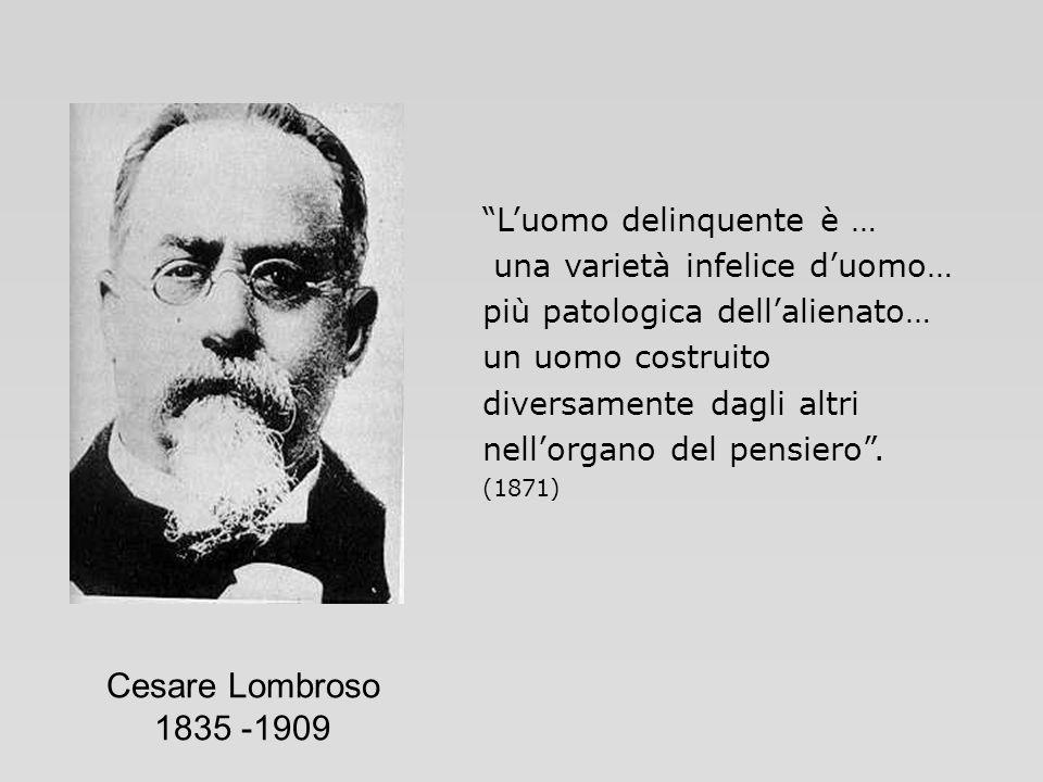 Cesare Lombroso 1835 -1909 Luomo delinquente è … una varietà infelice duomo… più patologica dellalienato… un uomo costruito diversamente dagli altri n