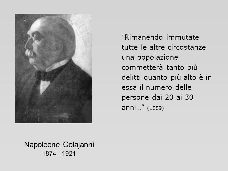 Napoleone Colajanni 1874 - 1921 Rimanendo immutate tutte le altre circostanze una popolazione commetterà tanto più delitti quanto più alto è in essa i