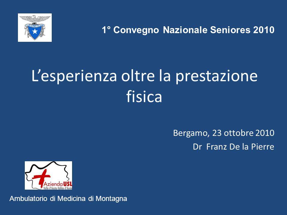 Lesperienza oltre la prestazione fisica Bergamo, 23 ottobre 2010 Dr Franz De la Pierre Ambulatorio di Medicina di Montagna 1° Convegno Nazionale Seniores 2010