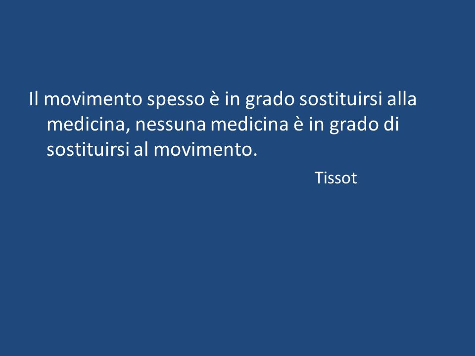 Il movimento spesso è in grado sostituirsi alla medicina, nessuna medicina è in grado di sostituirsi al movimento.