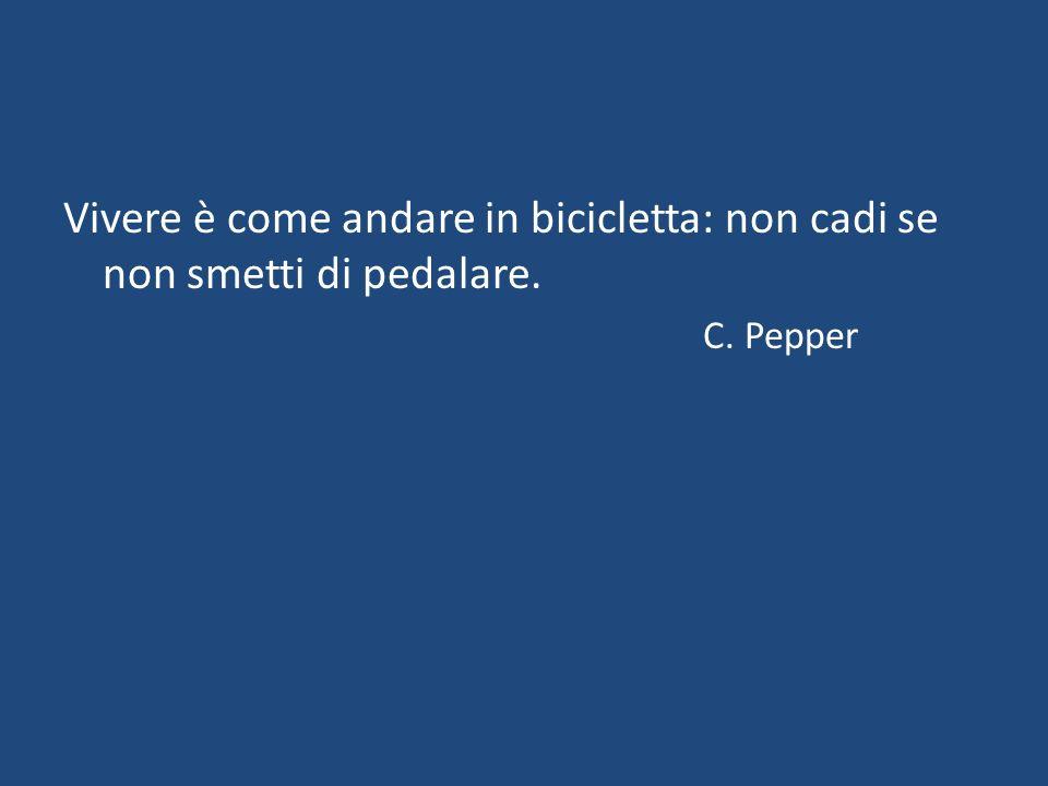 Vivere è come andare in bicicletta: non cadi se non smetti di pedalare. C. Pepper