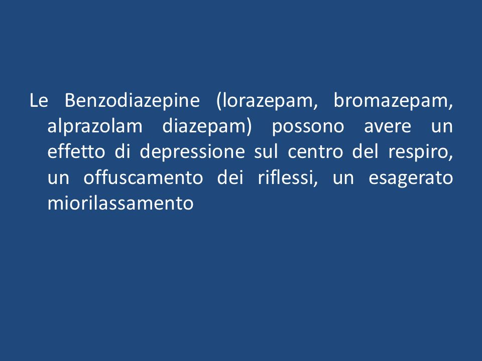 Le Benzodiazepine (lorazepam, bromazepam, alprazolam diazepam) possono avere un effetto di depressione sul centro del respiro, un offuscamento dei riflessi, un esagerato miorilassamento