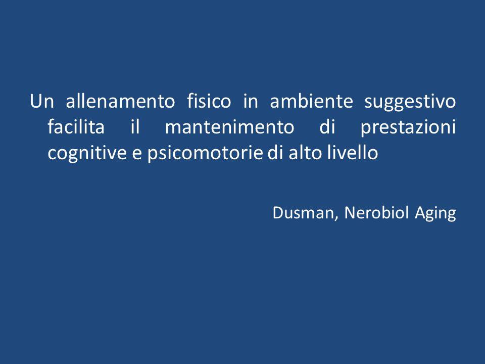 Un allenamento fisico in ambiente suggestivo facilita il mantenimento di prestazioni cognitive e psicomotorie di alto livello Dusman, Nerobiol Aging