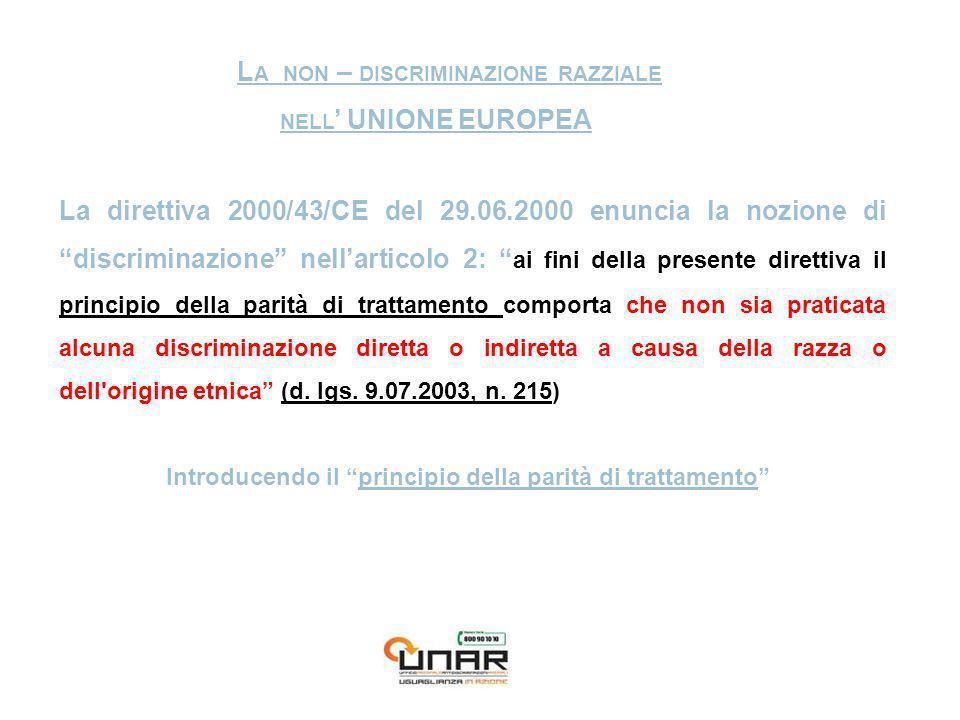 L A NON – DISCRIMINAZIONE RAZZIALE NELL UNIONE EUROPEA La direttiva 2000/43/CE del 29.06.2000 enuncia la nozione di discriminazione nellarticolo 2: ai fini della presente direttiva il principio della parità di trattamento comporta che non sia praticata alcuna discriminazione diretta o indiretta a causa della razza o dell origine etnica (d.