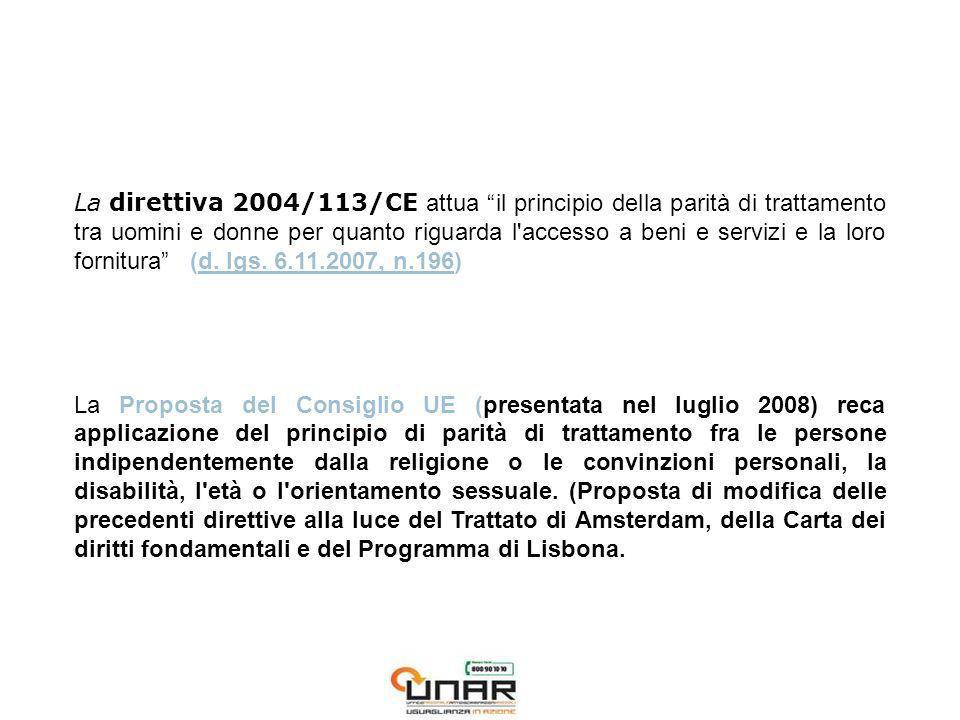 La direttiva 2004/113/CE attua il principio della parità di trattamento tra uomini e donne per quanto riguarda l accesso a beni e servizi e la loro fornitura (d.