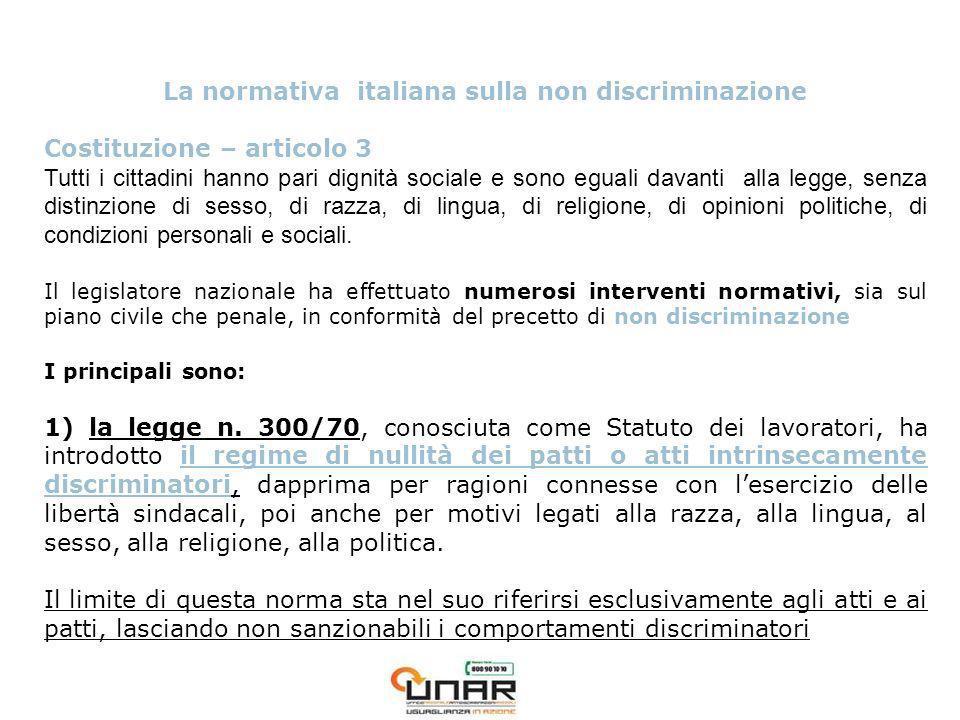 La normativa italiana sulla non discriminazione Costituzione – articolo 3 Tutti i cittadini hanno pari dignità sociale e sono eguali davanti alla legge, senza distinzione di sesso, di razza, di lingua, di religione, di opinioni politiche, di condizioni personali e sociali.