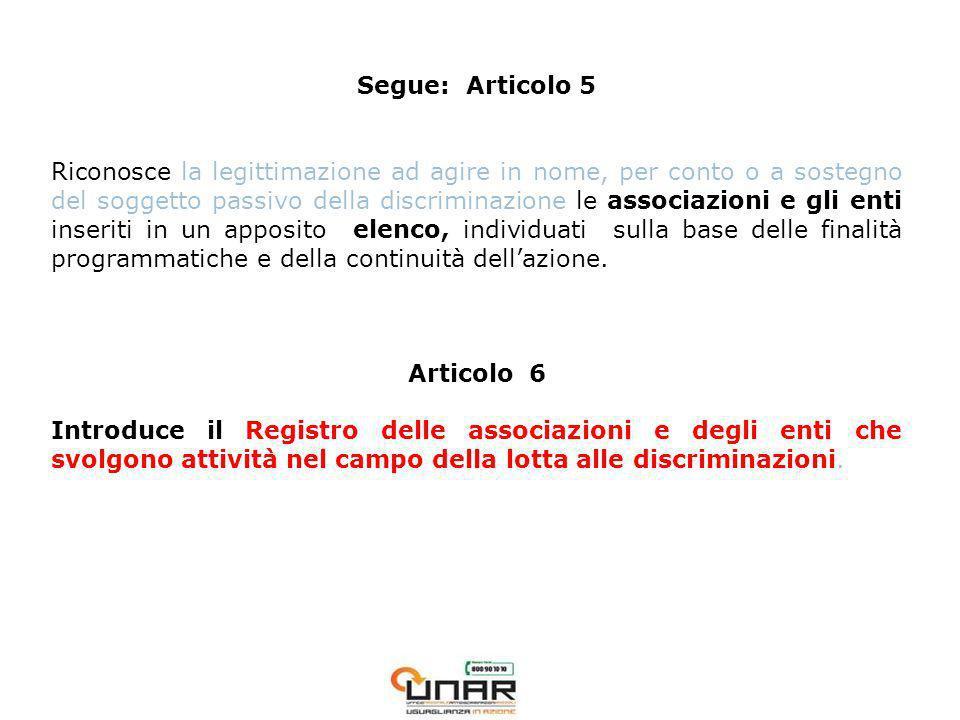 Segue: Articolo 5 Riconosce la legittimazione ad agire in nome, per conto o a sostegno del soggetto passivo della discriminazione le associazioni e gli enti inseriti in un apposito elenco, individuati sulla base delle finalità programmatiche e della continuità dellazione.