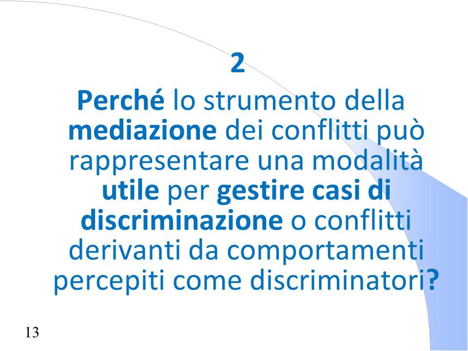 13 2 Perché lo strumento della mediazione dei conflitti può rappresentare una modalità utile per gestire casi di discriminazione o conflitti derivanti