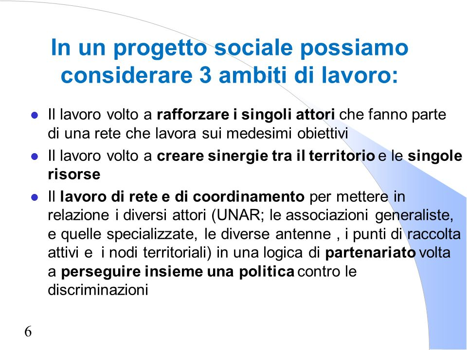 6 In un progetto sociale possiamo considerare 3 ambiti di lavoro: l Il lavoro volto a rafforzare i singoli attori che fanno parte di una rete che lavo