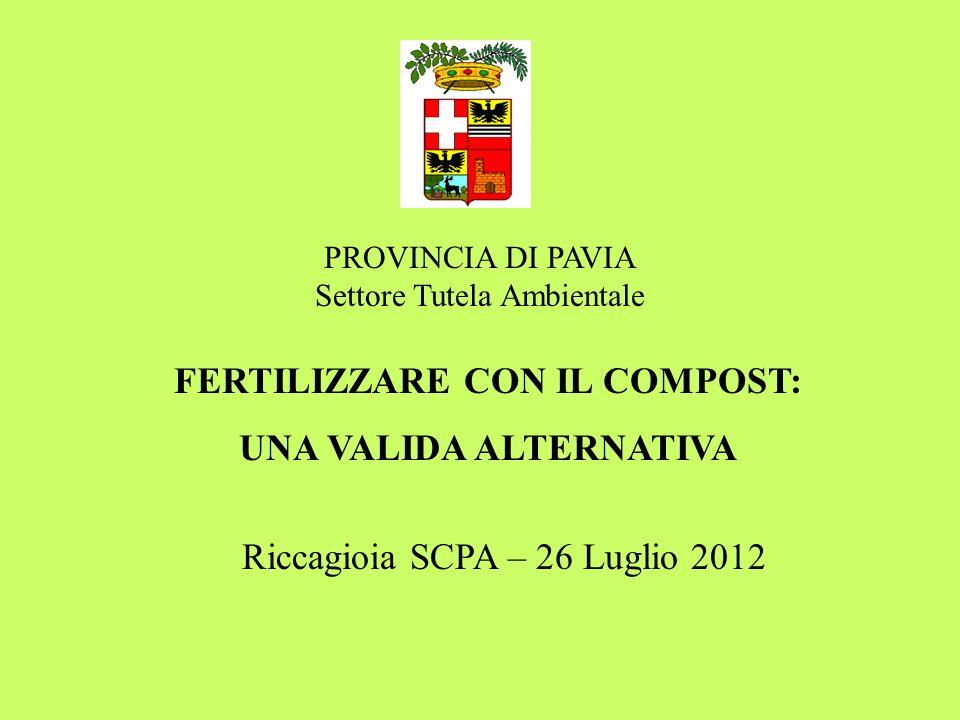 FERTILIZZARE CON IL COMPOST: UNA VALIDA ALTERNATIVA PROVINCIA DI PAVIA Settore Tutela Ambientale Riccagioia SCPA – 26 Luglio 2012