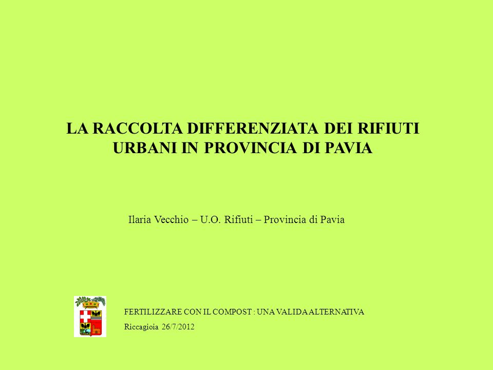 FERTILIZZARE CON IL COMPOST : UNA VALIDA ALTERNATIVA Riccagioia 26/7/2012 LA RACCOLTA DIFFERENZIATA DEI RIFIUTI URBANI IN PROVINCIA DI PAVIA Ilaria Vecchio – U.O.