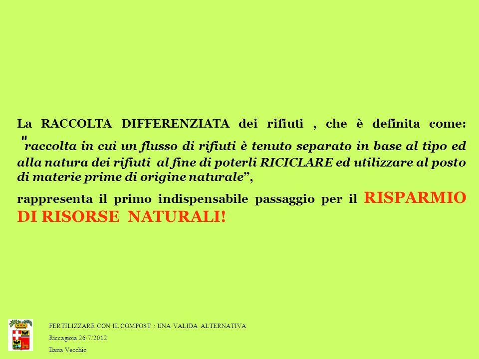 FERTILIZZARE CON IL COMPOST : UNA VALIDA ALTERNATIVA Riccagioia 26/7/2012 Ilaria Vecchio La RACCOLTA DIFFERENZIATA dei rifiuti, che è definita come: r