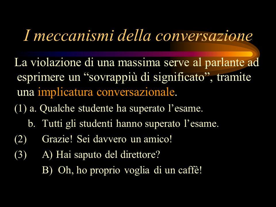 I meccanismi della conversazione La violazione di una massima serve al parlante ad esprimere un sovrappiù di significato, tramite una implicatura conv