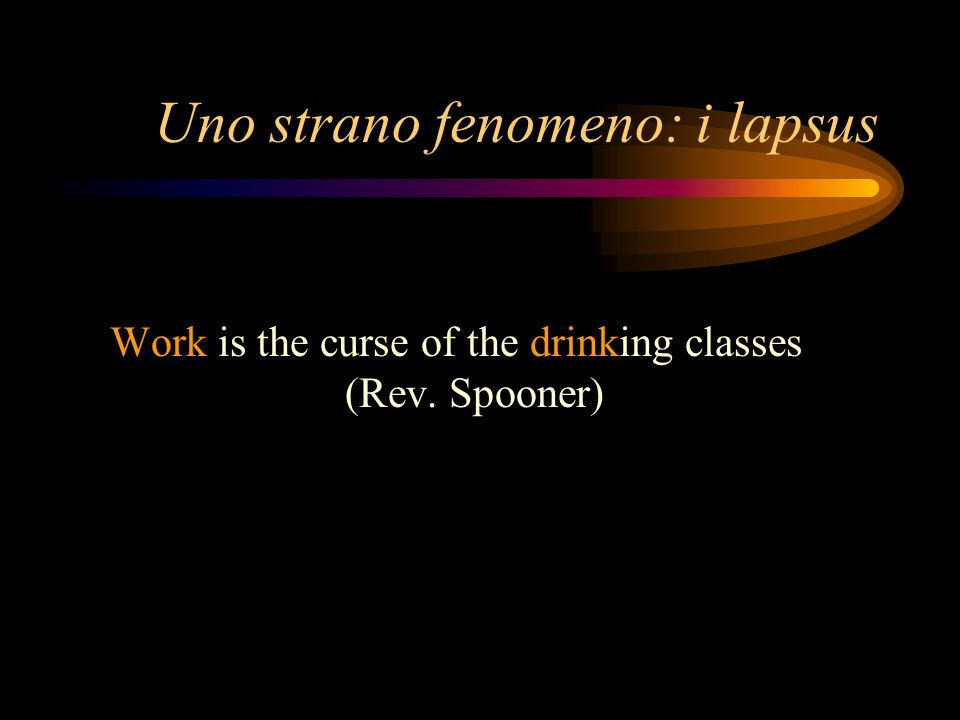 Uno strano fenomeno: i lapsus Work is the curse of the drinking classes (Rev. Spooner)